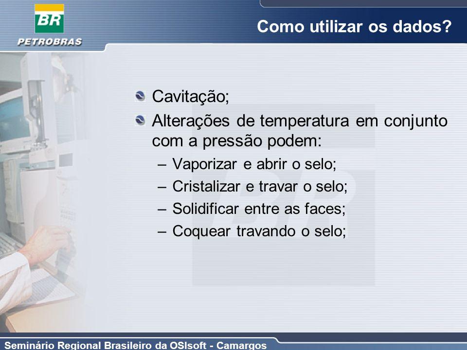 Seminário Regional Brasileiro da OSIsoft - Camargos Como utilizar os dados? Cavitação; Alterações de temperatura em conjunto com a pressão podem: –Vap