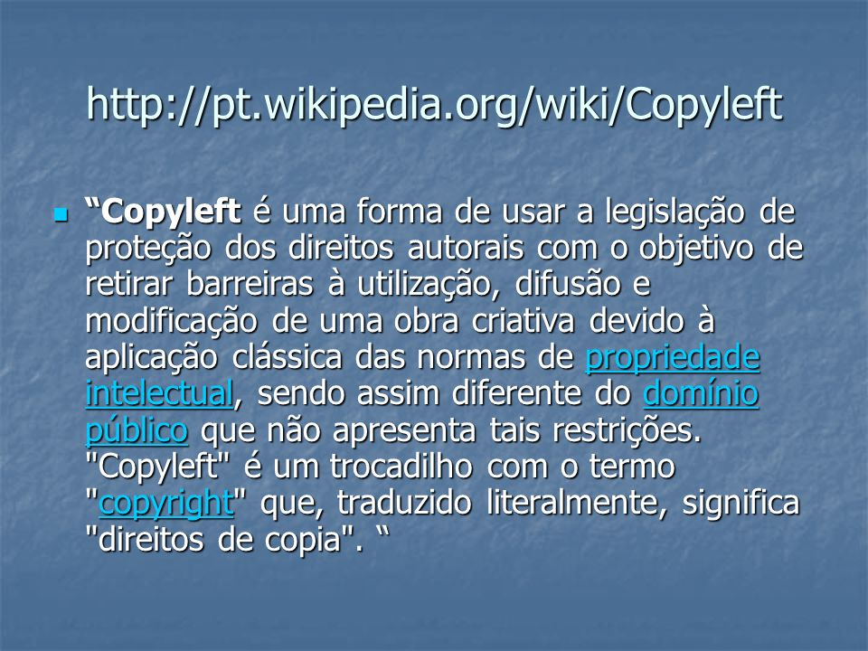 http://pt.wikipedia.org/wiki/Copyleft Copyleft é uma forma de usar a legislação de proteção dos direitos autorais com o objetivo de retirar barreiras