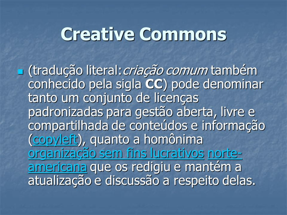 Creative Commons (tradução literal:criação comum também conhecido pela sigla CC) pode denominar tanto um conjunto de licenças padronizadas para gestão