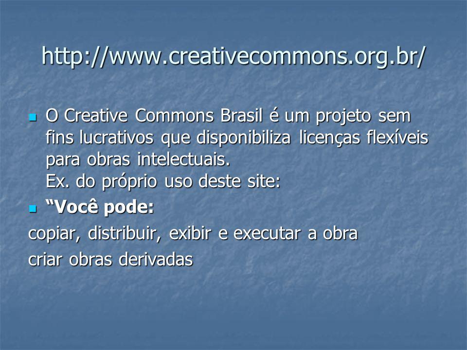 http://www.creativecommons.org.br/ O Creative Commons Brasil é um projeto sem fins lucrativos que disponibiliza licenças flexíveis para obras intelect
