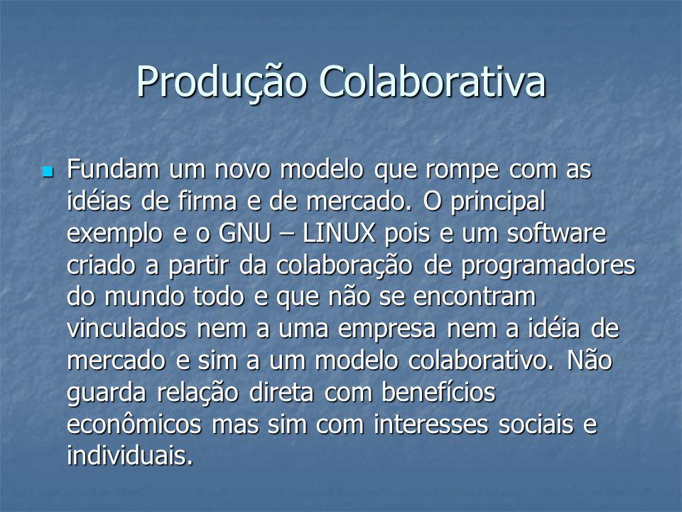 Produção Colaborativa Fundam um novo modelo que rompe com as idéias de firma e de mercado. O principal exemplo e o GNU – LINUX pois e um software cria