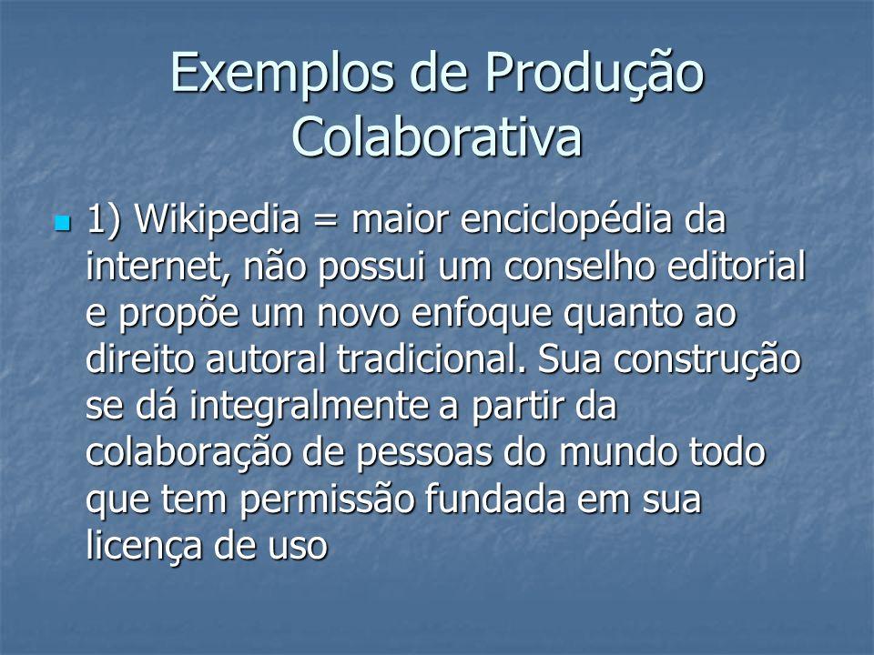 Exemplos de Produção Colaborativa 1) Wikipedia = maior enciclopédia da internet, não possui um conselho editorial e propõe um novo enfoque quanto ao d