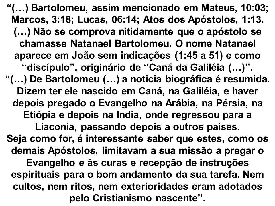(…) Bartolomeu, assim mencionado em Mateus, 10:03; Marcos, 3:18; Lucas, 06:14; Atos dos Apóstolos, 1:13. (…) Não se comprova nitidamente que o apóstol