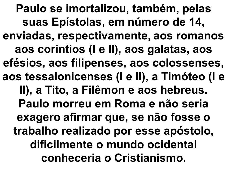 Paulo se imortalizou, também, pelas suas Epístolas, em número de 14, enviadas, respectivamente, aos romanos aos coríntios (I e II), aos galatas, aos e