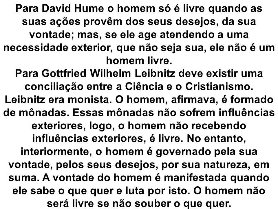 Para David Hume o homem só é livre quando as suas ações provêm dos seus desejos, da sua vontade; mas, se ele age atendendo a uma necessidade exterior,