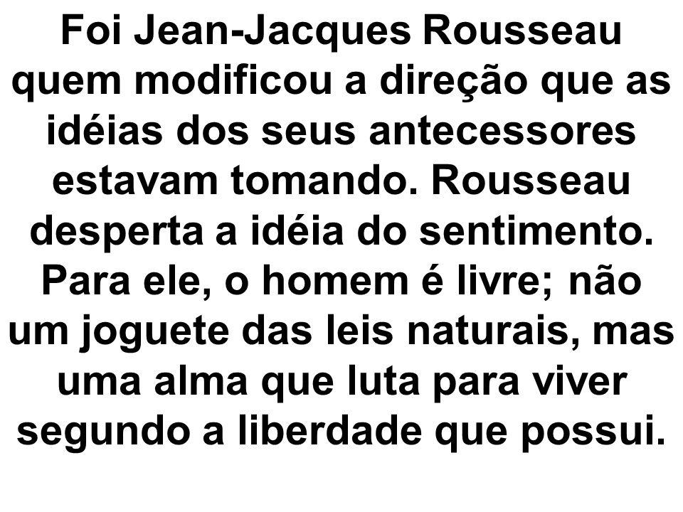 Foi Jean-Jacques Rousseau quem modificou a direção que as idéias dos seus antecessores estavam tomando. Rousseau desperta a idéia do sentimento. Para