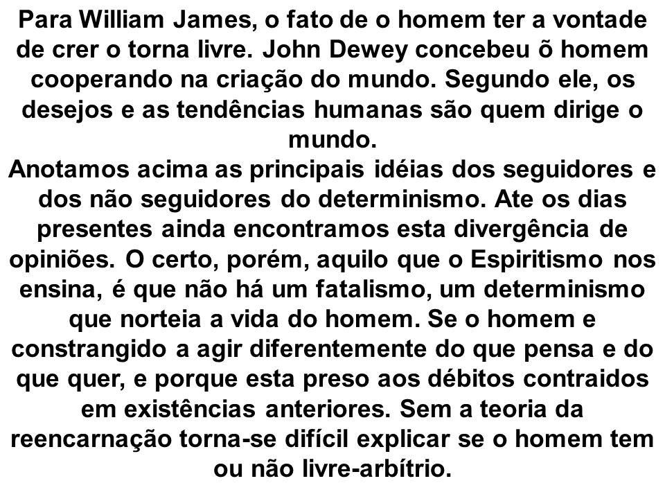 Para William James, o fato de o homem ter a vontade de crer o torna livre. John Dewey concebeu õ homem cooperando na criação do mundo. Segundo ele, os