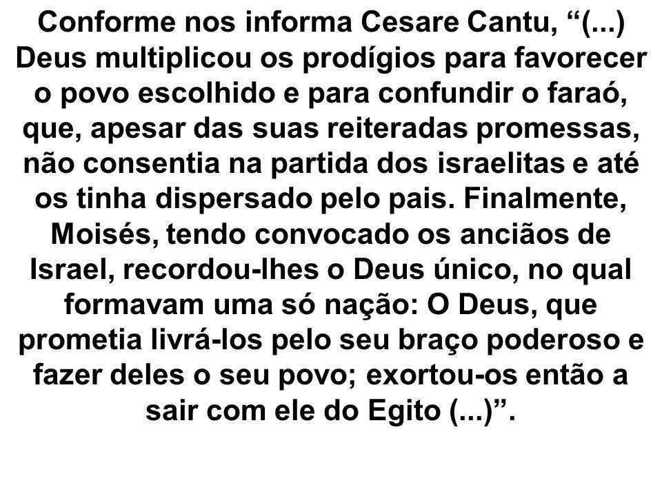 Conforme nos informa Cesare Cantu, (...) Deus multiplicou os prodígios para favorecer o povo escolhido e para confundir o faraó, que, apesar das suas