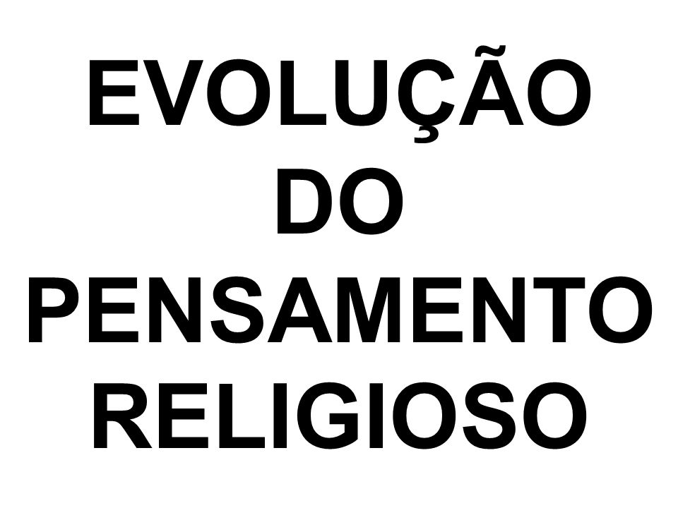 EVOLUÇÃO DO PENSAMENTO RELIGIOSO