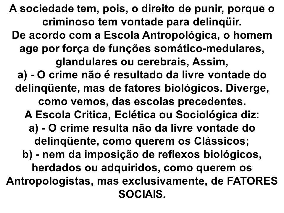 A sociedade tem, pois, o direito de punir, porque o criminoso tem vontade para delinqüir. De acordo com a Escola Antropológica, o homem age por força