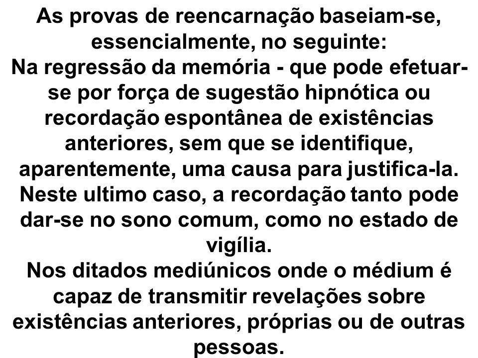 As provas de reencarnação baseiam-se, essencialmente, no seguinte: Na regressão da memória - que pode efetuar- se por força de sugestão hipnótica ou r
