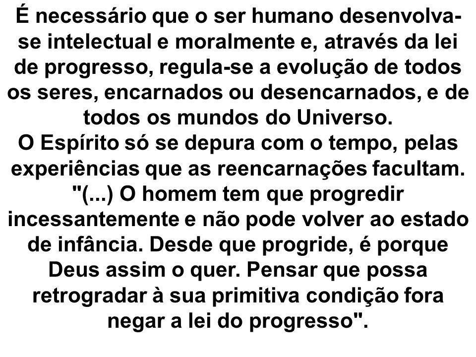 É necessário que o ser humano desenvolva- se intelectual e moralmente e, através da lei de progresso, regula-se a evolução de todos os seres, encarnad