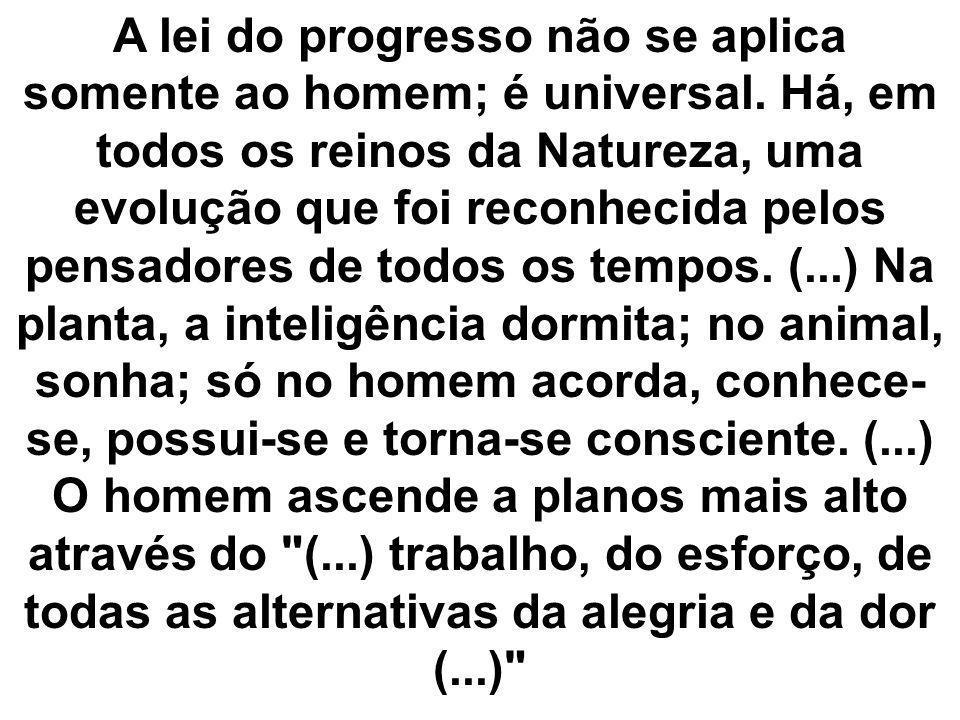 A lei do progresso não se aplica somente ao homem; é universal. Há, em todos os reinos da Natureza, uma evolução que foi reconhecida pelos pensadores