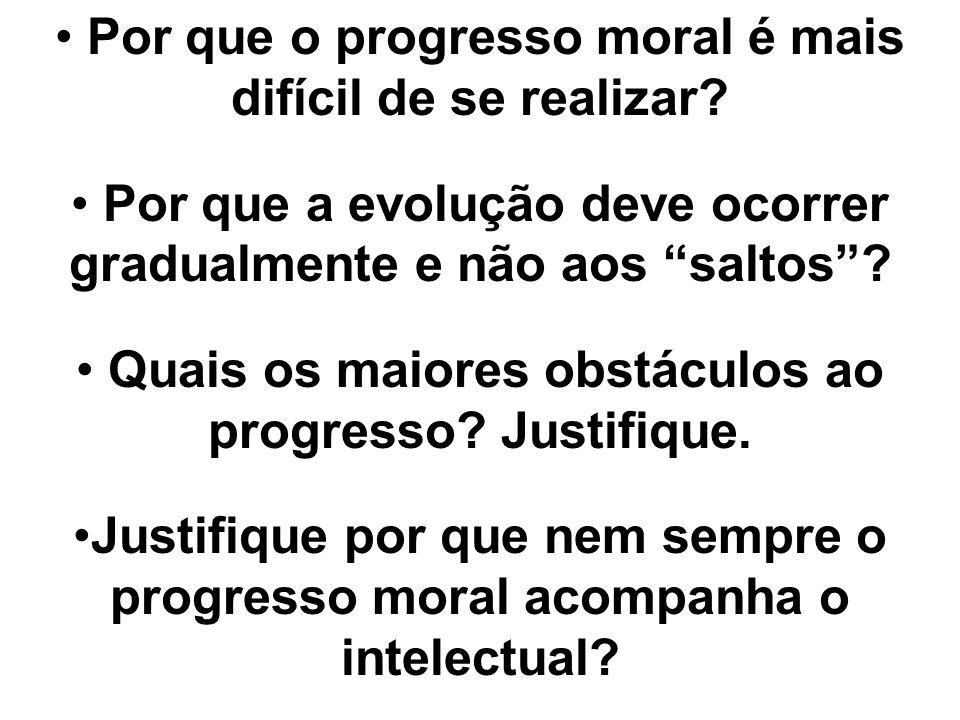 Por que o progresso moral é mais difícil de se realizar? Por que a evolução deve ocorrer gradualmente e não aos saltos? Quais os maiores obstáculos ao