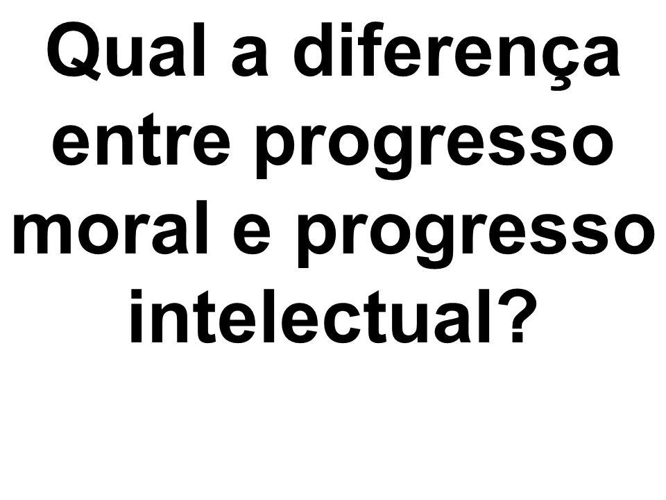 Qual a diferença entre progresso moral e progresso intelectual?