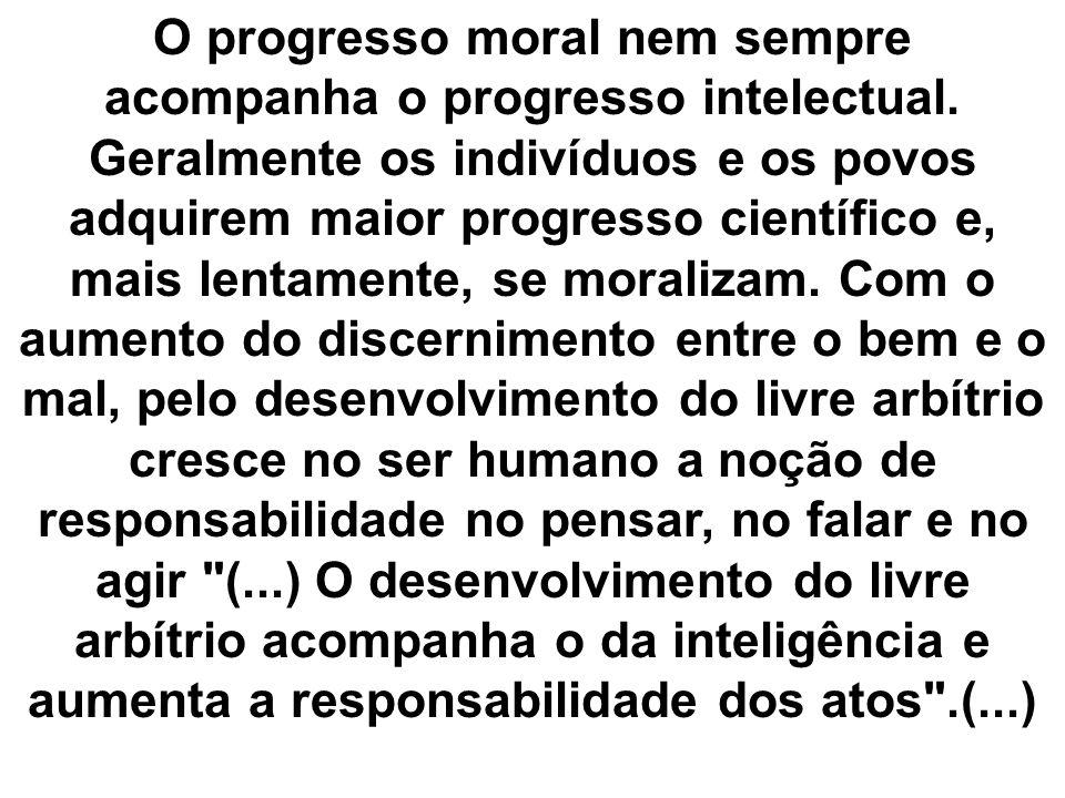 O progresso moral nem sempre acompanha o progresso intelectual. Geralmente os indivíduos e os povos adquirem maior progresso científico e, mais lentam