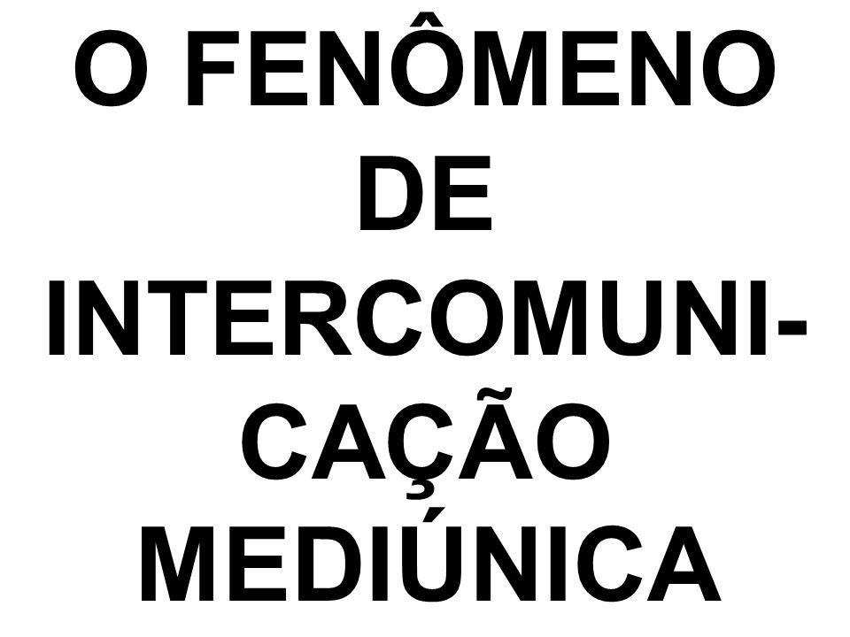 O FENÔMENO DE INTERCOMUNI- CAÇÃO MEDIÚNICA