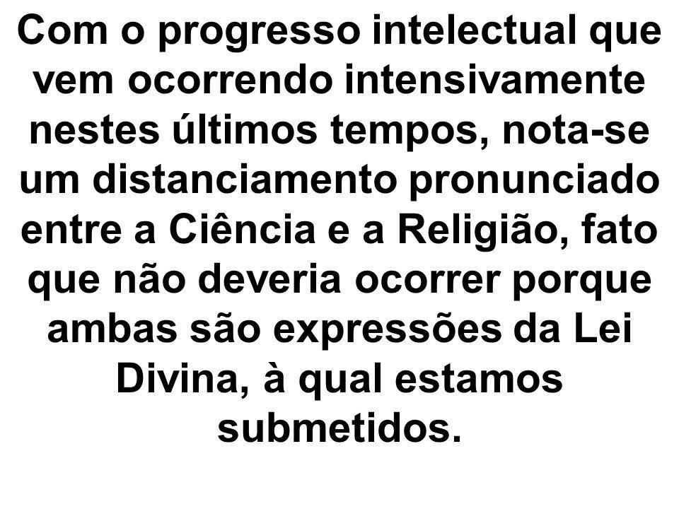Com o progresso intelectual que vem ocorrendo intensivamente nestes últimos tempos, nota-se um distanciamento pronunciado entre a Ciência e a Religião