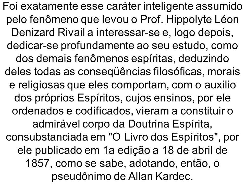 Foi exatamente esse caráter inteligente assumido pelo fenômeno que levou o Prof. Hippolyte Léon Denizard Rivail a interessar-se e, logo depois, dedica