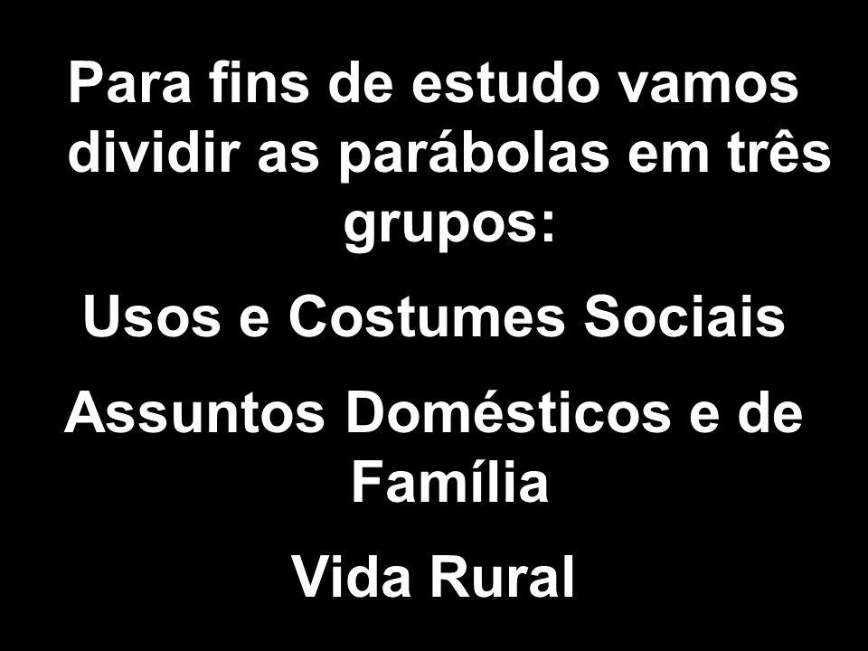 Para fins de estudo vamos dividir as parábolas em três grupos: Usos e Costumes Sociais Assuntos Domésticos e de Família Vida Rural