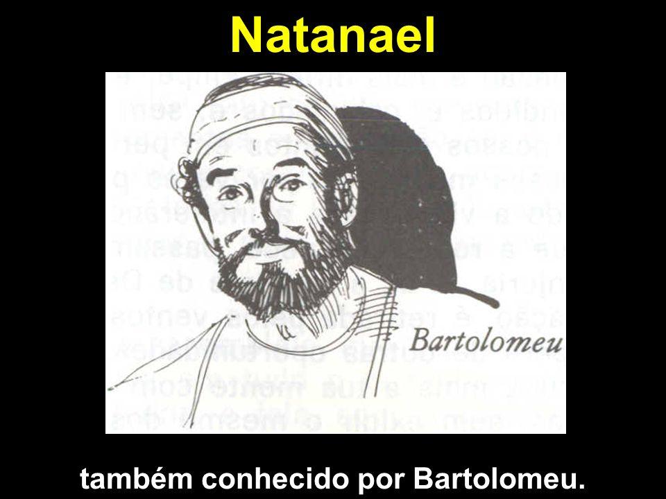 Natanael também conhecido por Bartolomeu.