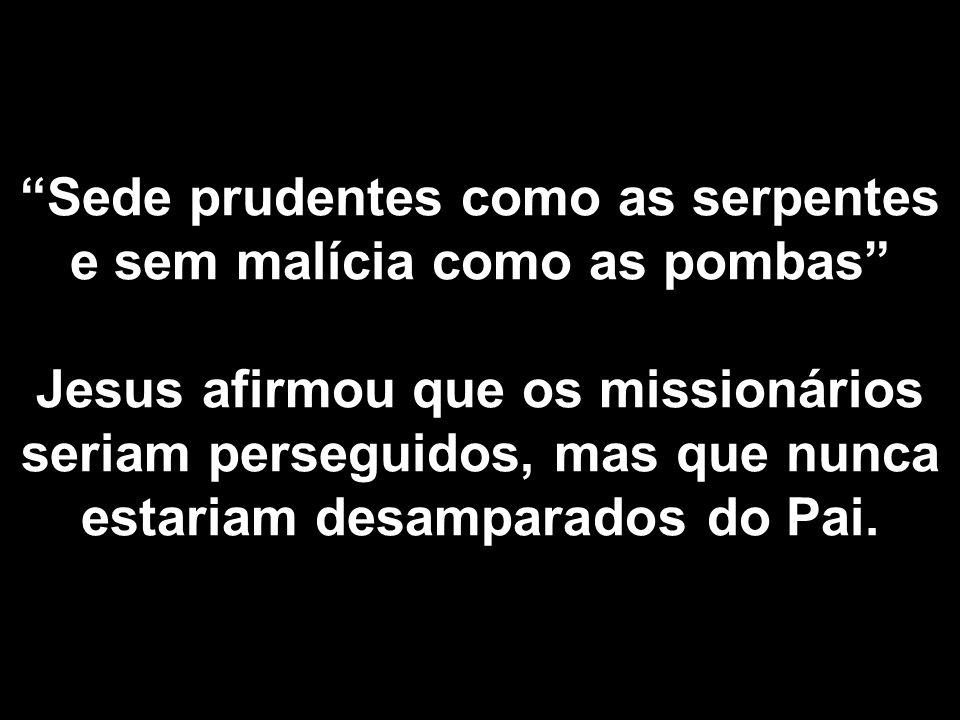 Sede prudentes como as serpentes e sem malícia como as pombas Jesus afirmou que os missionários seriam perseguidos, mas que nunca estariam desamparado