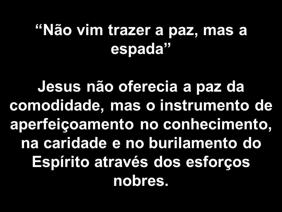 Não vim trazer a paz, mas a espada Jesus não oferecia a paz da comodidade, mas o instrumento de aperfeiçoamento no conhecimento, na caridade e no buri