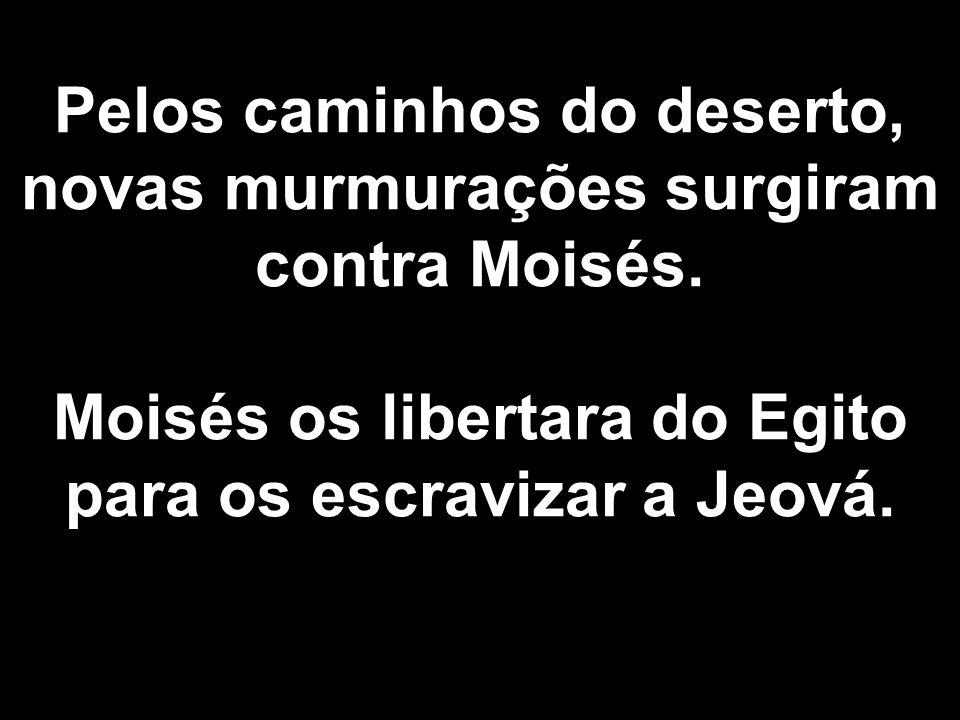 Pelos caminhos do deserto, novas murmurações surgiram contra Moisés. Moisés os libertara do Egito para os escravizar a Jeová.