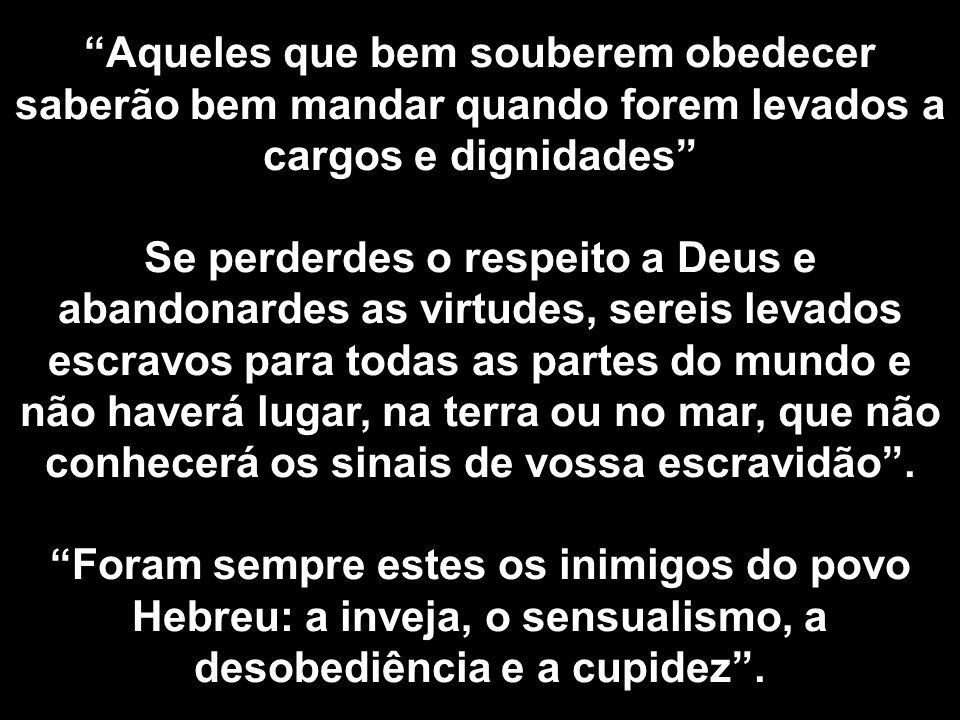 Aqueles que bem souberem obedecer saberão bem mandar quando forem levados a cargos e dignidades Se perderdes o respeito a Deus e abandonardes as virtu
