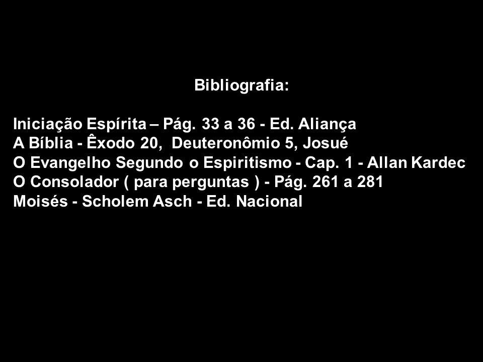 Bibliografia: Iniciação Espírita – Pág. 33 a 36 - Ed. Aliança A Bíblia - Êxodo 20, Deuteronômio 5, Josué O Evangelho Segundo o Espiritismo - Cap. 1 -