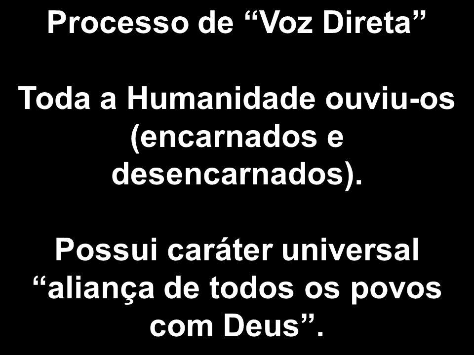 Processo de Voz Direta Toda a Humanidade ouviu-os (encarnados e desencarnados). Possui caráter universal aliança de todos os povos com Deus.