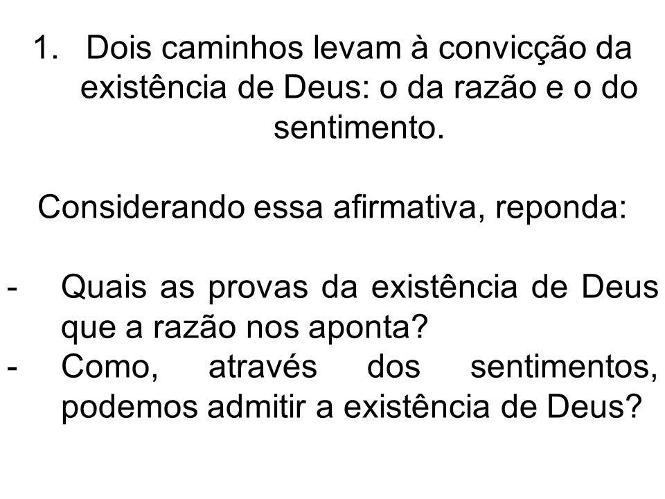 1.Dois caminhos levam à convicção da existência de Deus: o da razão e o do sentimento. Considerando essa afirmativa, reponda: -Quais as provas da exis