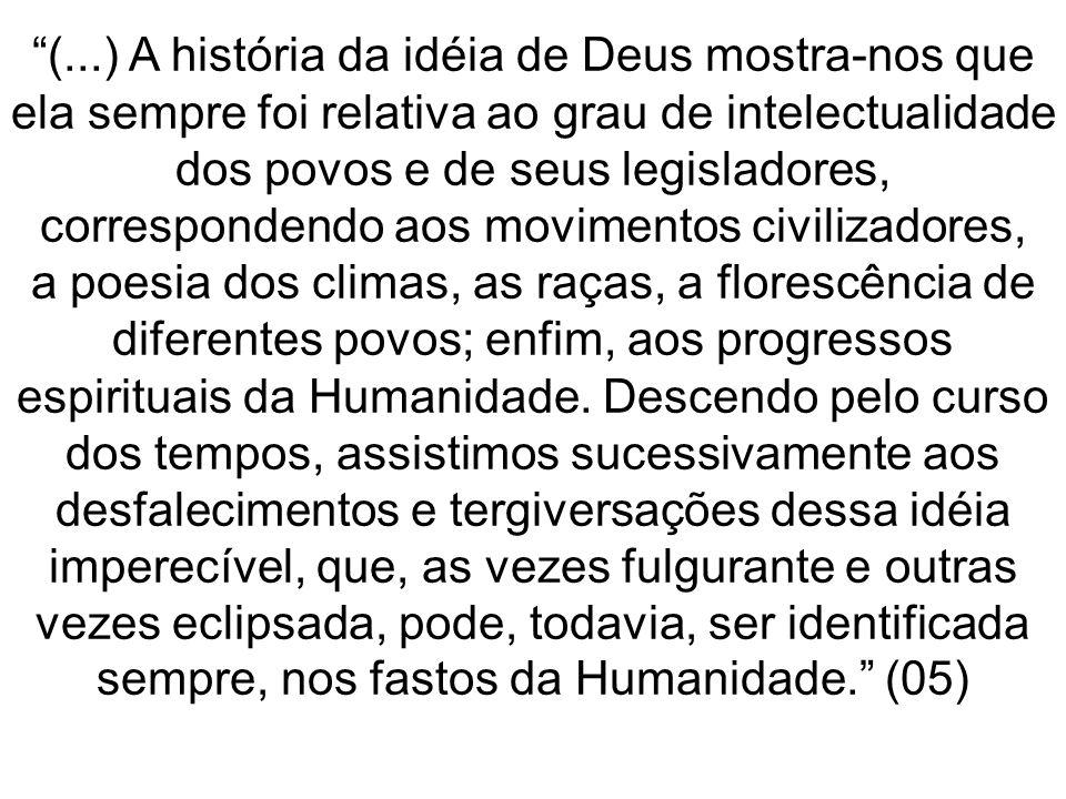 (...) A história da idéia de Deus mostra-nos que ela sempre foi relativa ao grau de intelectualidade dos povos e de seus legisladores, correspondendo