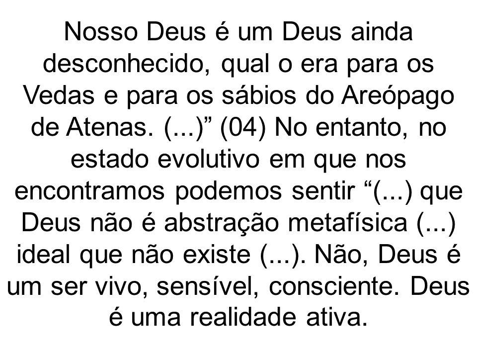Nosso Deus é um Deus ainda desconhecido, qual o era para os Vedas e para os sábios do Areópago de Atenas. (...) (04) No entanto, no estado evolutivo e