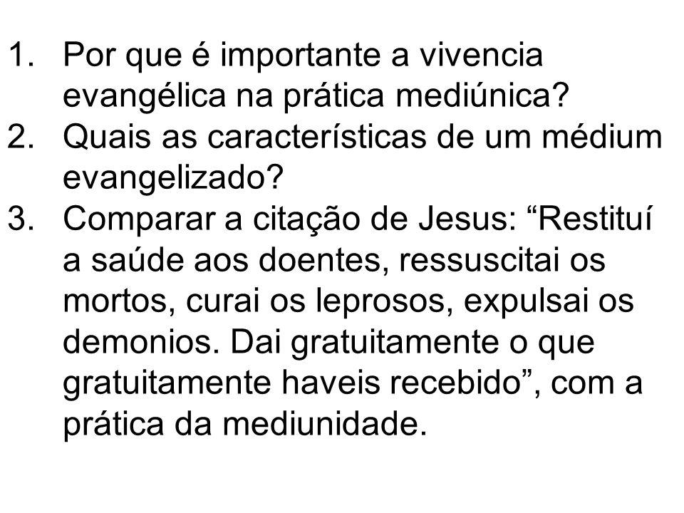 1.Por que é importante a vivencia evangélica na prática mediúnica? 2.Quais as características de um médium evangelizado? 3.Comparar a citação de Jesus