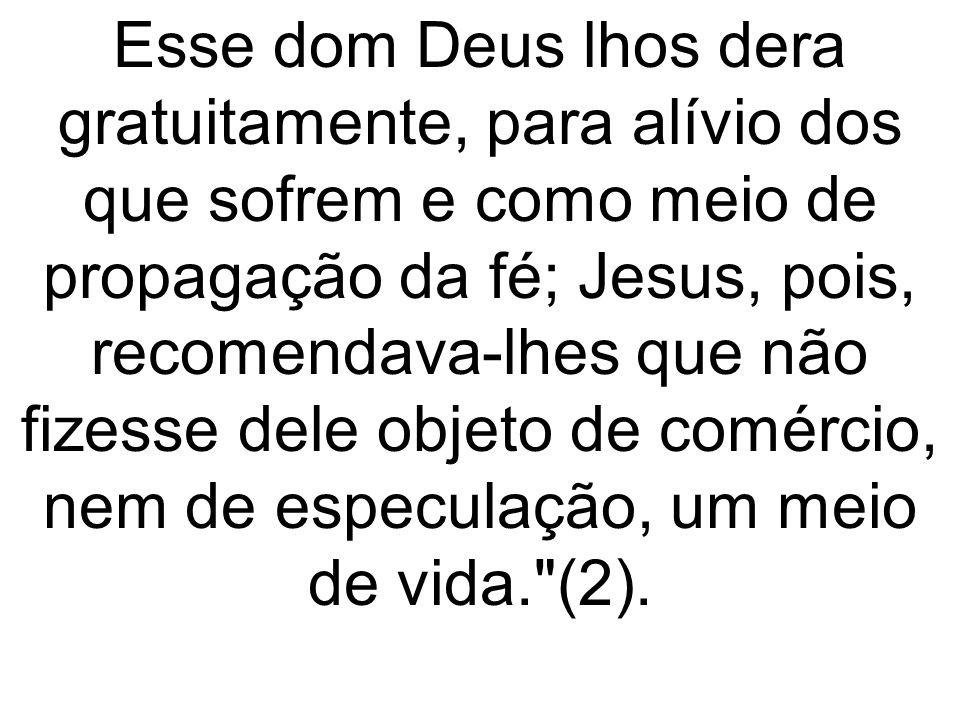 Esse dom Deus lhos dera gratuitamente, para alívio dos que sofrem e como meio de propagação da fé; Jesus, pois, recomendava-lhes que não fizesse dele
