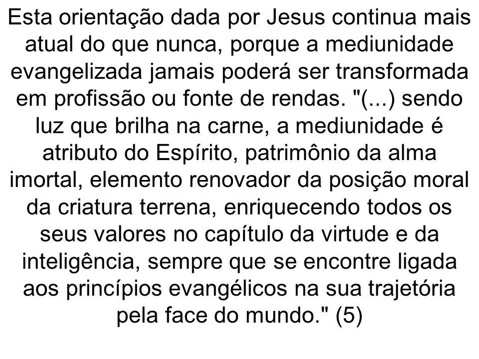 Esta orientação dada por Jesus continua mais atual do que nunca, porque a mediunidade evangelizada jamais poderá ser transformada em profissão ou font