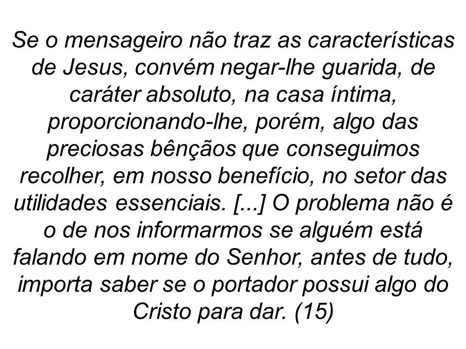 Se o mensageiro não traz as características de Jesus, convém negar-lhe guarida, de caráter absoluto, na casa íntima, proporcionando-lhe, porém, algo d