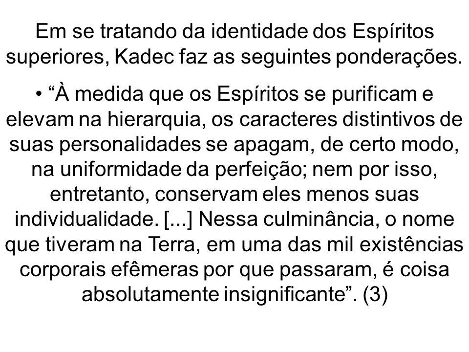Em se tratando da identidade dos Espíritos superiores, Kadec faz as seguintes ponderações. À medida que os Espíritos se purificam e elevam na hierarqu