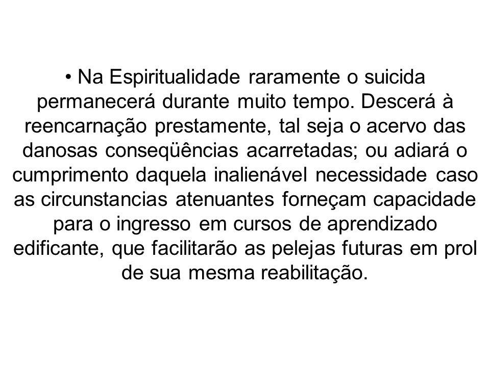 Na Espiritualidade raramente o suicida permanecerá durante muito tempo. Descerá à reencarnação prestamente, tal seja o acervo das danosas conseqüência