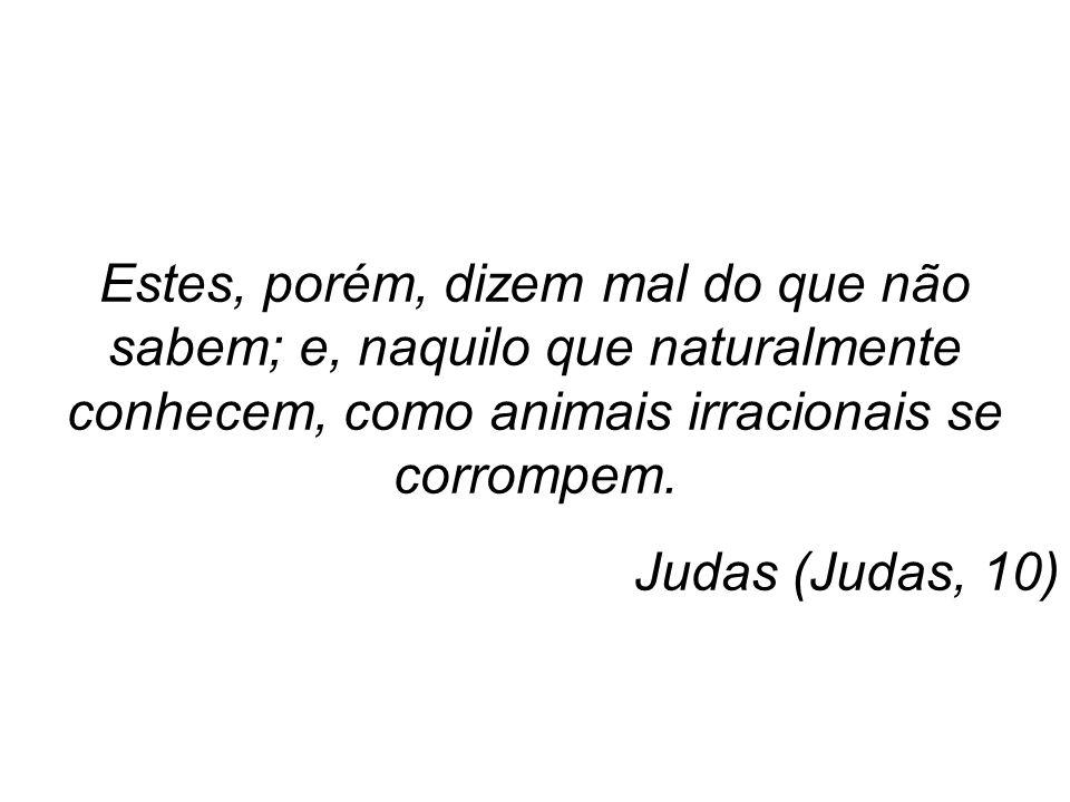 Estes, porém, dizem mal do que não sabem; e, naquilo que naturalmente conhecem, como animais irracionais se corrompem. Judas (Judas, 10)