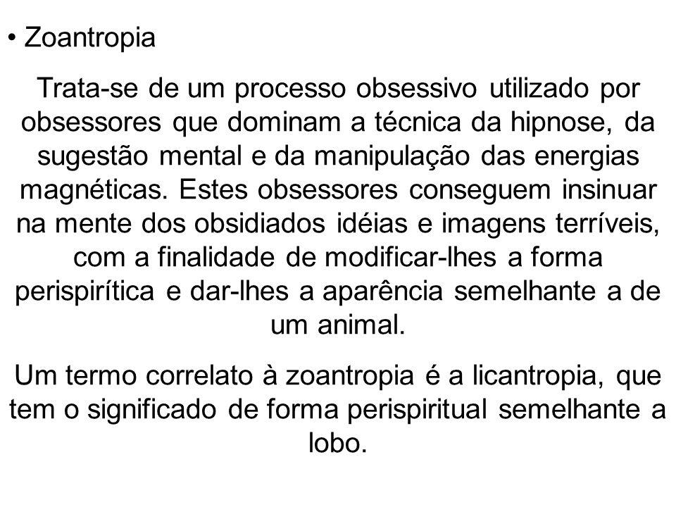Zoantropia Trata-se de um processo obsessivo utilizado por obsessores que dominam a técnica da hipnose, da sugestão mental e da manipulação das energi