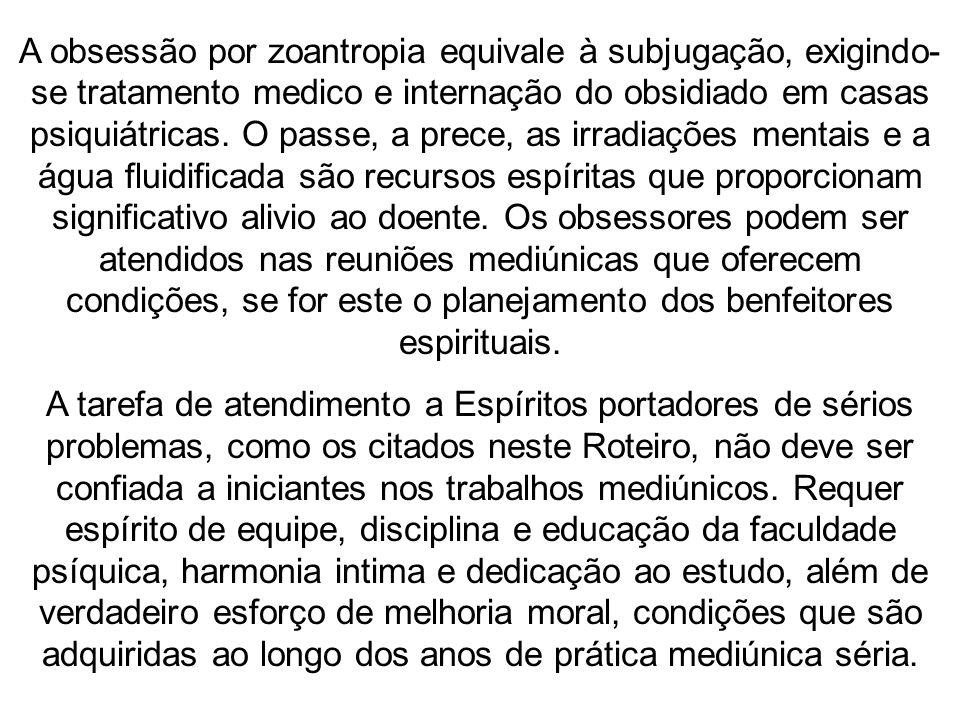 A obsessão por zoantropia equivale à subjugação, exigindo- se tratamento medico e internação do obsidiado em casas psiquiátricas. O passe, a prece, as