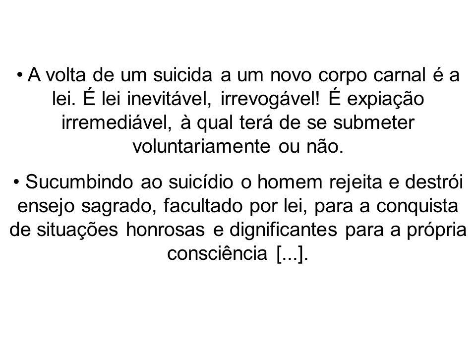 A volta de um suicida a um novo corpo carnal é a lei. É lei inevitável, irrevogável! É expiação irremediável, à qual terá de se submeter voluntariamen