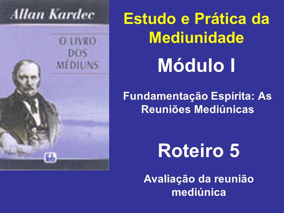 Estudo e Prática da Mediunidade Módulo I Roteiro 5 Fundamentação Espírita: As Reuniões Mediúnicas Avaliação da reunião mediúnica