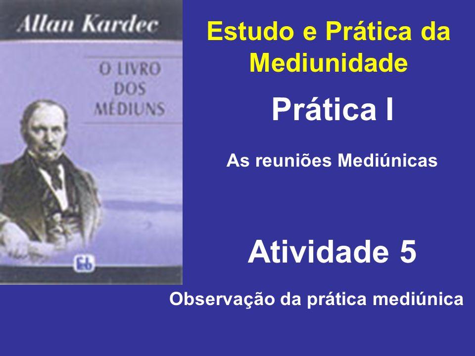Estudo e Prática da Mediunidade Prática I Atividade 5 As reuniões Mediúnicas Observação da prática mediúnica