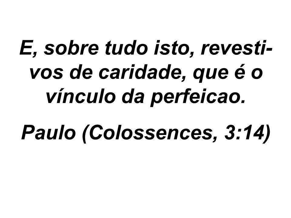 E, sobre tudo isto, revesti- vos de caridade, que é o vínculo da perfeicao. Paulo (Colossences, 3:14)