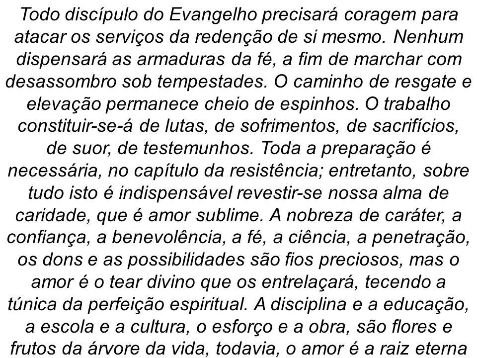 Todo discípulo do Evangelho precisará coragem para atacar os serviços da redenção de si mesmo. Nenhum dispensará as armaduras da fé, a fim de marchar