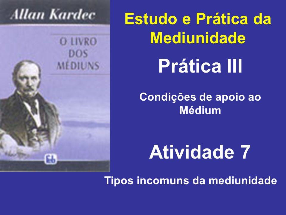 Estudo e Prática da Mediunidade Prática III Atividade 7 Condições de apoio ao Médium Tipos incomuns da mediunidade