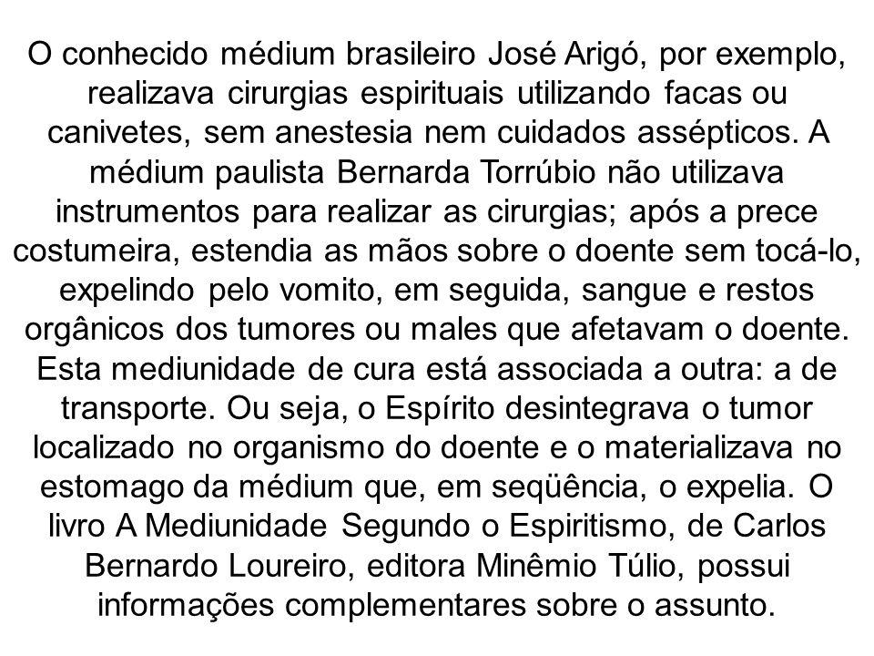 O conhecido médium brasileiro José Arigó, por exemplo, realizava cirurgias espirituais utilizando facas ou canivetes, sem anestesia nem cuidados assép